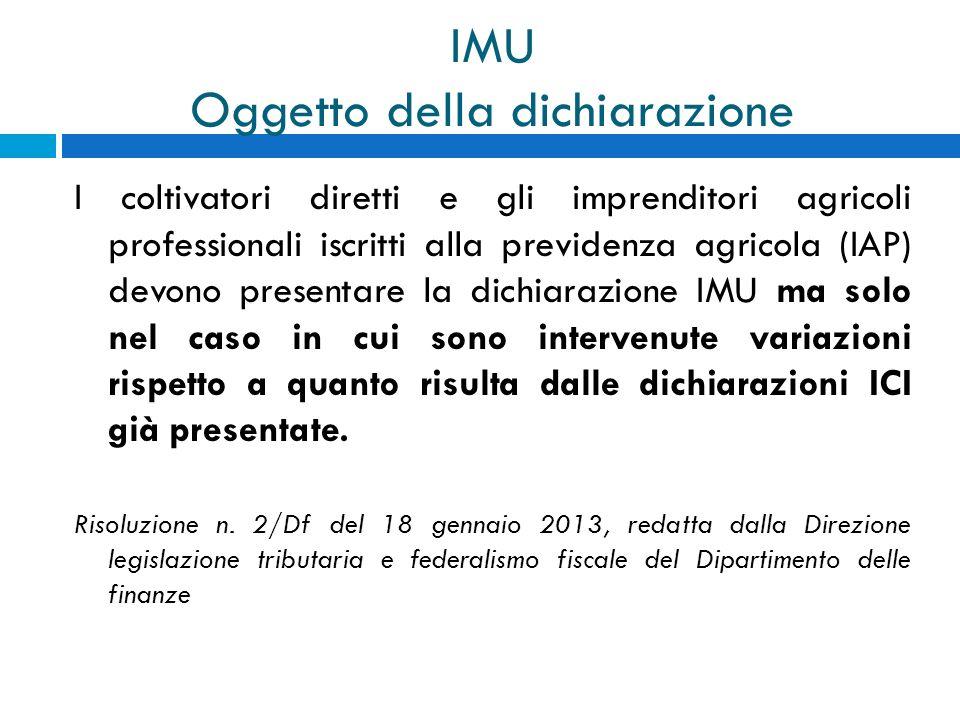 IMU Oggetto della dichiarazione I coltivatori diretti e gli imprenditori agricoli professionali iscritti alla previdenza agricola (IAP) devono present