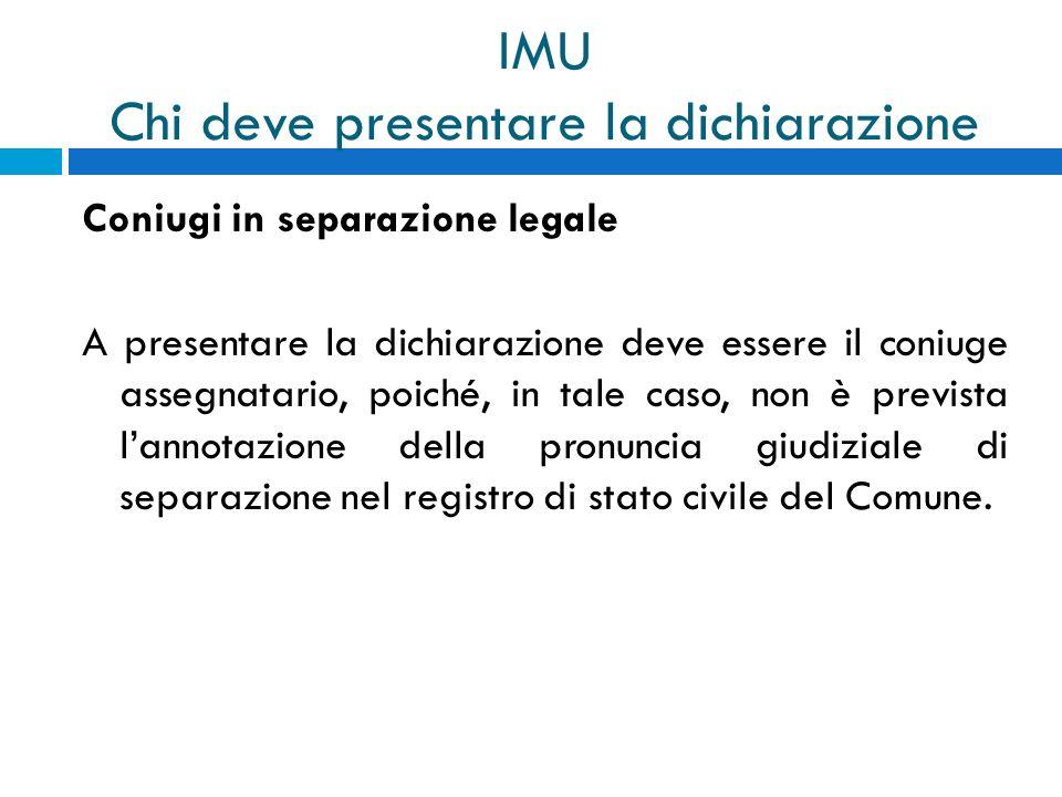 IMU Chi deve presentare la dichiarazione Coniugi in separazione legale A presentare la dichiarazione deve essere il coniuge assegnatario, poiché, in t