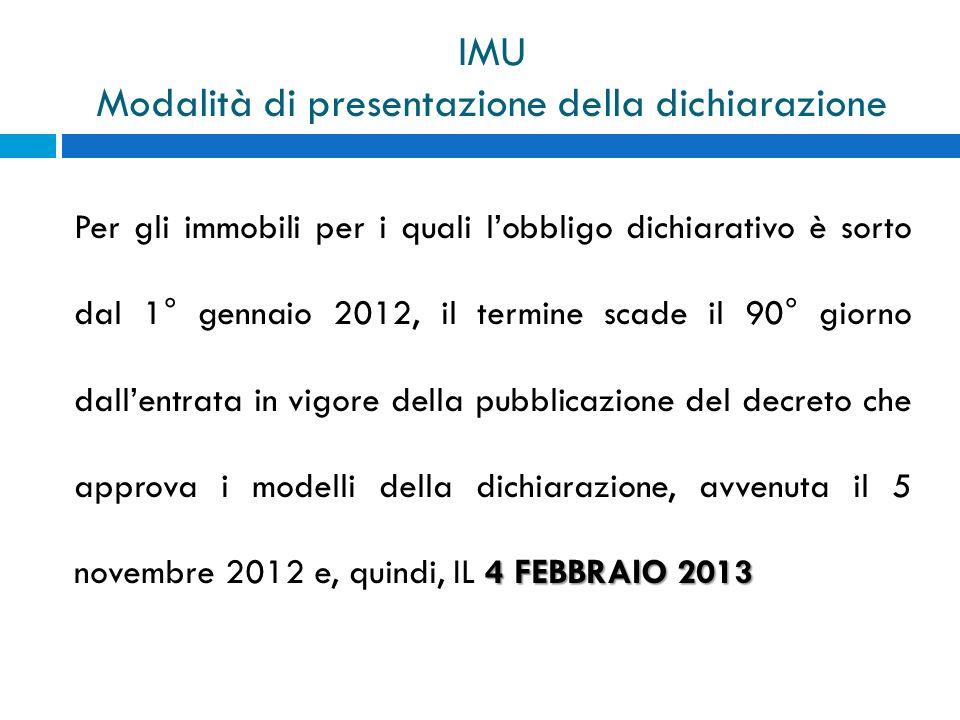 IMU Modalità di presentazione della dichiarazione 4 FEBBRAIO 2013 Per gli immobili per i quali lobbligo dichiarativo è sorto dal 1° gennaio 2012, il t
