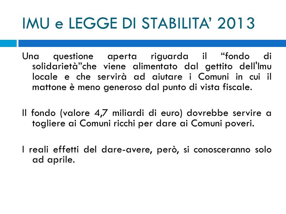 IMU e LEGGE DI STABILITA 2013 Una questione aperta riguarda il fondo di solidarietàche viene alimentato dal gettito dell'Imu locale e che servirà ad a