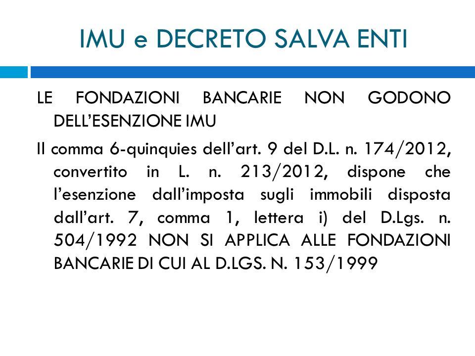 IMU e DECRETO SALVA ENTI LE FONDAZIONI BANCARIE NON GODONO DELLESENZIONE IMU Il comma 6-quinquies dellart. 9 del D.L. n. 174/2012, convertito in L. n.