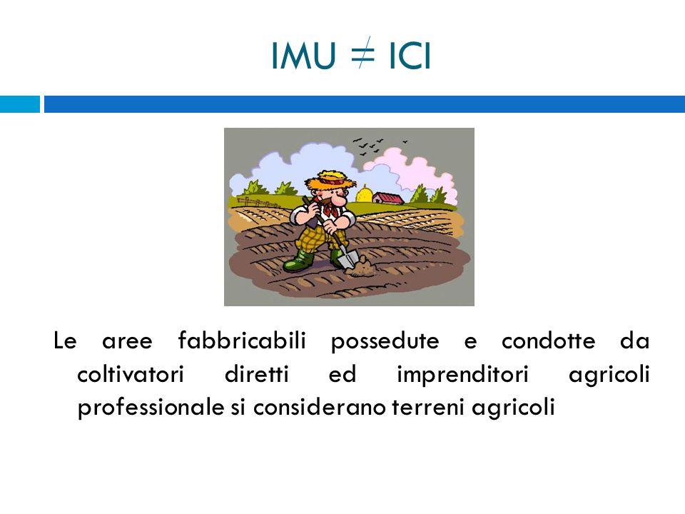 IMU = ICI Le aree fabbricabili possedute e condotte da coltivatori diretti ed imprenditori agricoli professionale si considerano terreni agricoli