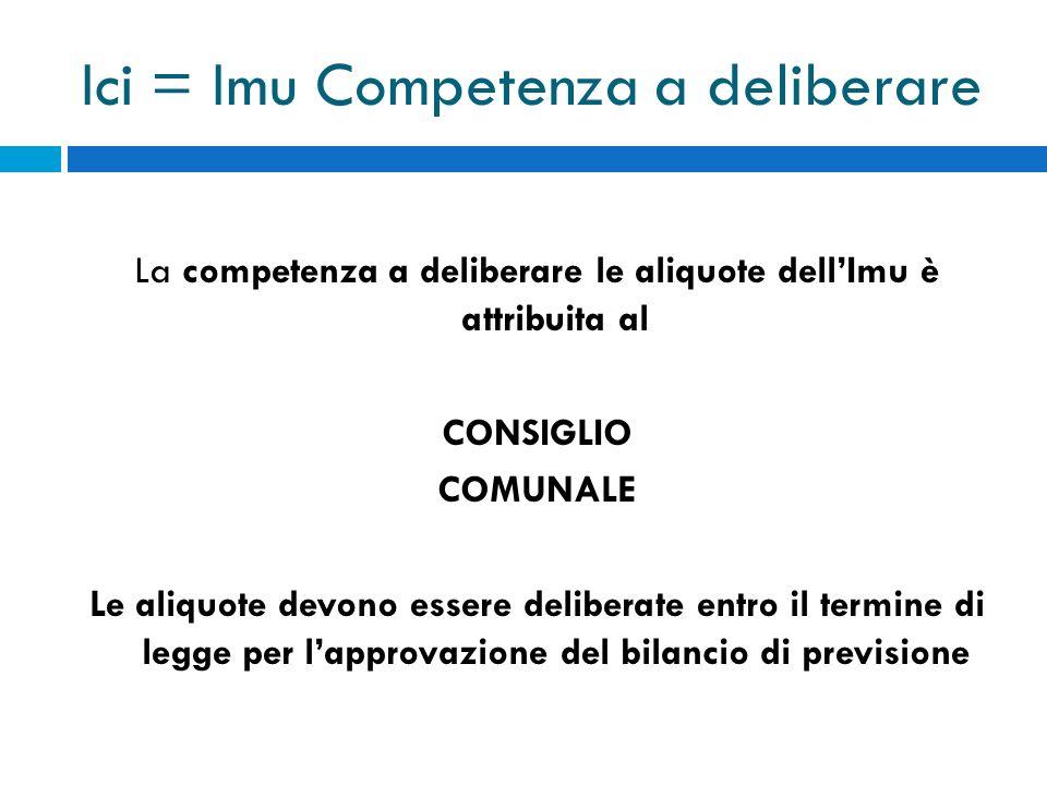 Ici = Imu Competenza a deliberare La competenza a deliberare le aliquote dellImu è attribuita al CONSIGLIO COMUNALE Le aliquote devono essere delibera