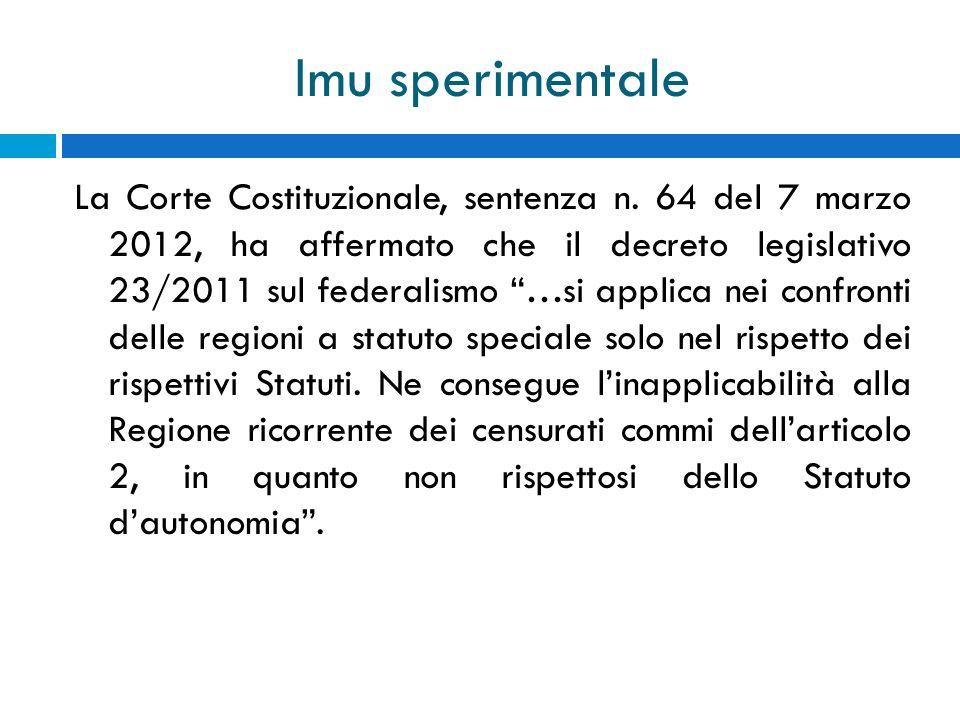 Imu sperimentale La Corte Costituzionale, sentenza n. 64 del 7 marzo 2012, ha affermato che il decreto legislativo 23/2011 sul federalismo …si applica