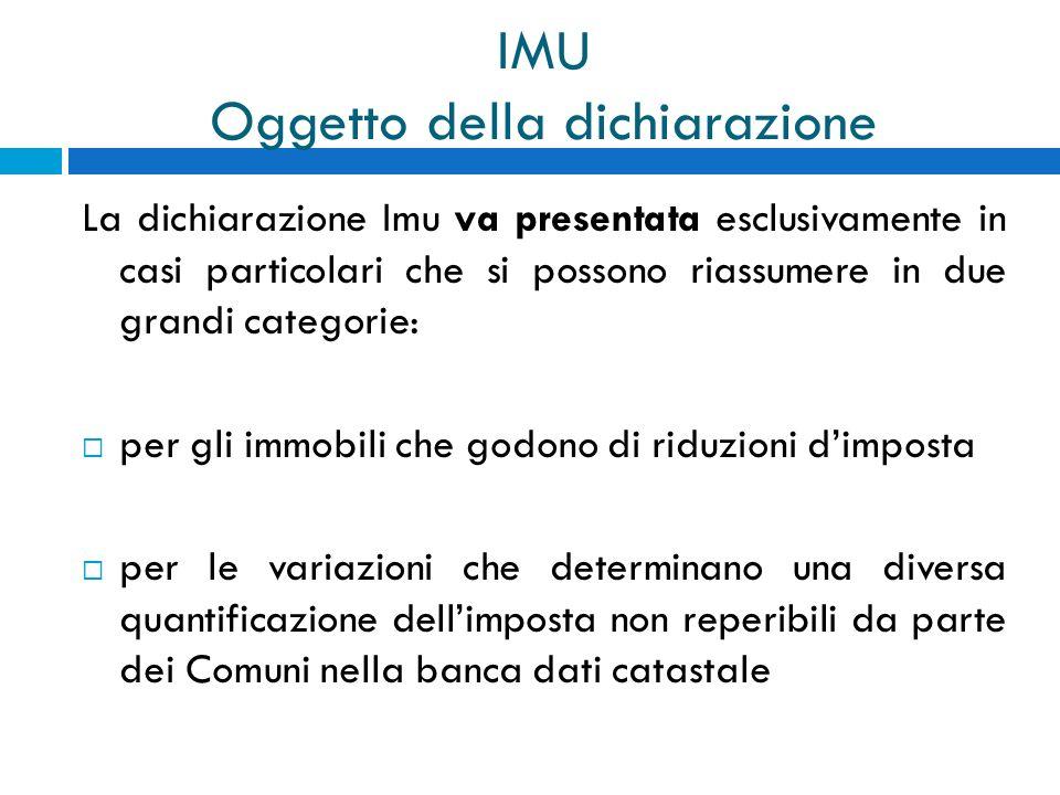 IMU Oggetto della dichiarazione La dichiarazione Imu va presentata esclusivamente in casi particolari che si possono riassumere in due grandi categori