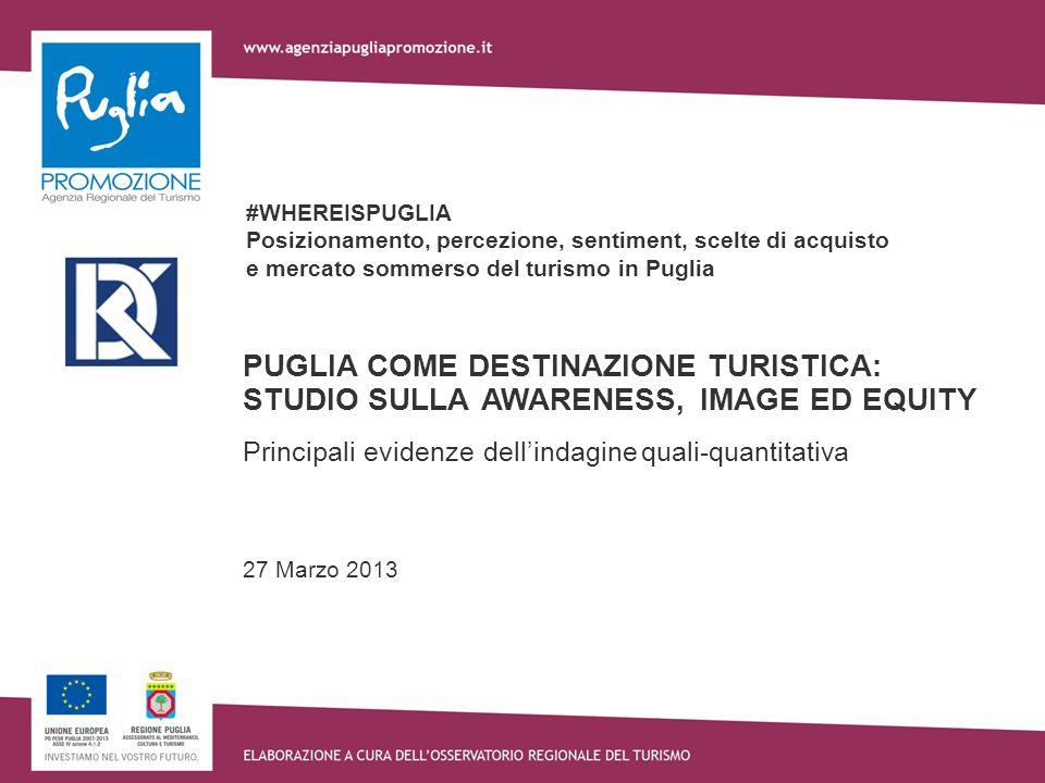 #WHEREISPUGLIA Posizionamento, percezione, sentiment, scelte di acquisto e mercato sommerso del turismo in Puglia PUGLIA COME DESTINAZIONE TURISTICA: STUDIO SULLA AWARENESS, IMAGE ED EQUITY Principali evidenze dellindagine quali-quantitativa 27 Marzo 2013