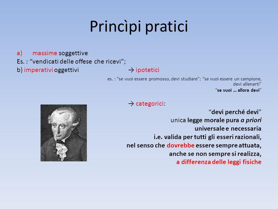 Princìpi pratici a)massime soggettive Es. : vendicati delle offese che ricevi; b) imperativi oggettivi ipotetici es. : se vuoi essere promosso, devi s