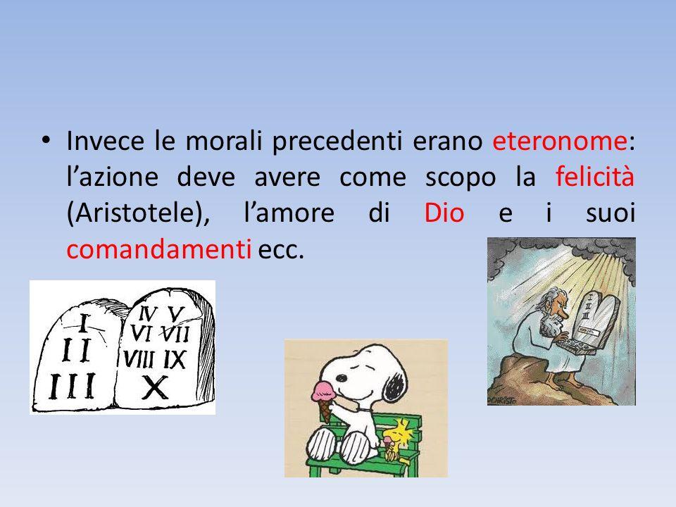 Invece le morali precedenti erano eteronome: lazione deve avere come scopo la felicità (Aristotele), lamore di Dio e i suoi comandamenti ecc.