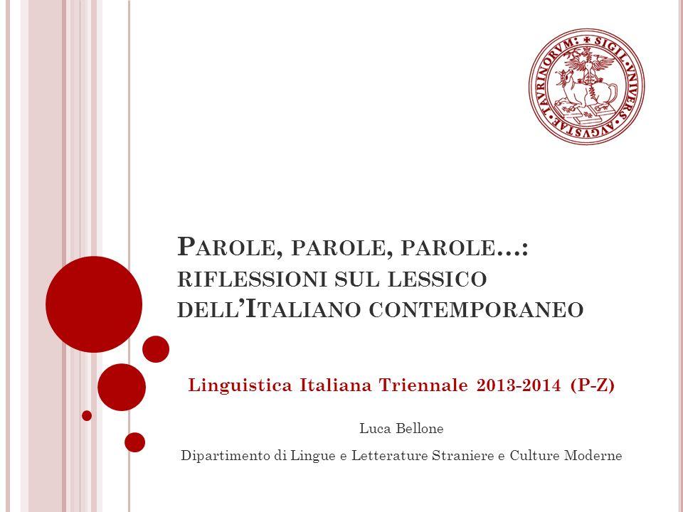 R ICEVIMENTO STUDENTI E ALTRE INFORMAZIONI GENERALI Lunedì e martedì, su appuntamento Studio 10, III piano di Palazzo Nuovo Dopo le lezioni Mail: luca.bellone@unito.it Telefono: 011.670.47.42 Pagina web: http://www.dipartimentolingue.unito.it/bellone/OSS- Home.asp http://www.dipartimentolingue.unito.it/bellone/OSS- Home.asp 2 Luca Bellone – Parole, parole, parole…: riflessioni sul lessico dellItaliano contemporaneo.