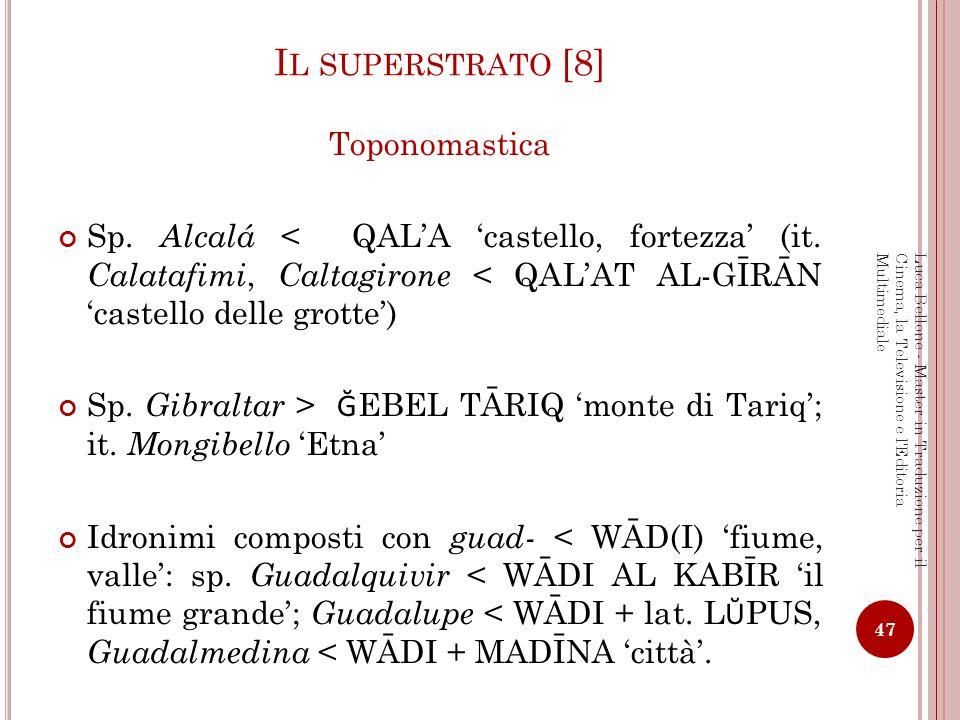 I L SUPERSTRATO [8] Toponomastica Sp. Alcalá < QALA castello, fortezza (it. Calatafimi, Caltagirone < QALAT AL-GĪRĀN castello delle grotte) Sp. Gibral