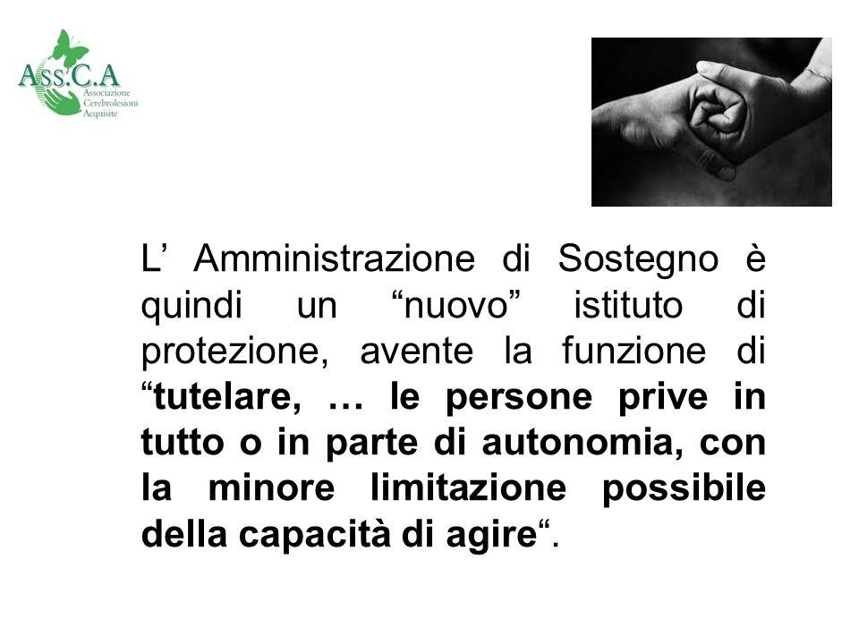 L Amministrazione di Sostegno è quindi un nuovo istituto di protezione, avente la funzione ditutelare, … le persone prive in tutto o in parte di auton