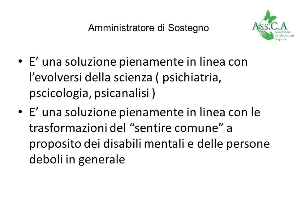 Amministratore di Sostegno E una soluzione pienamente in linea con levolversi della scienza ( psichiatria, pscicologia, psicanalisi ) E una soluzione