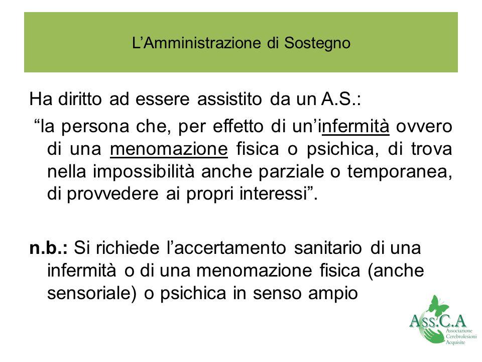 LAmministrazione di Sostegno Ha diritto ad essere assistito da un A.S.: la persona che, per effetto di uninfermità ovvero di una menomazione fisica o