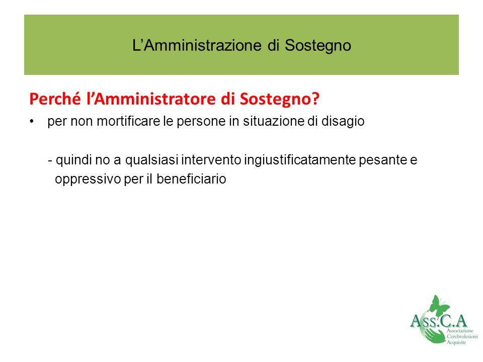 LAmministrazione di Sostegno Perché lAmministratore di Sostegno? per non mortificare le persone in situazione di disagio - quindi no a qualsiasi inter