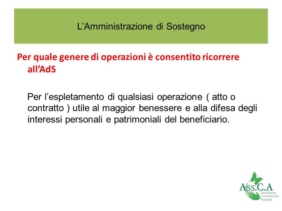 LAmministrazione di Sostegno Per quale genere di operazioni è consentito ricorrere allAdS Per lespletamento di qualsiasi operazione ( atto o contratto