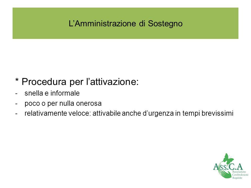 LAmministrazione di Sostegno * Procedura per lattivazione: -snella e informale -poco o per nulla onerosa -relativamente veloce: attivabile anche durge