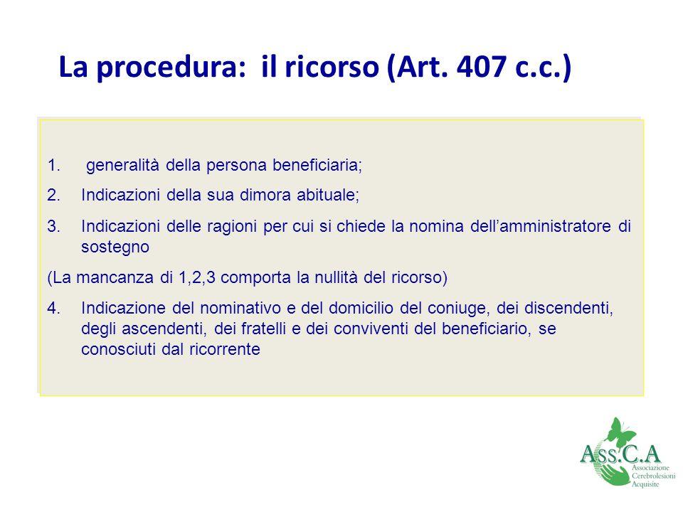 La procedura: il ricorso (Art. 407 c.c.) 1. generalità della persona beneficiaria; 2.Indicazioni della sua dimora abituale; 3.Indicazioni delle ragion