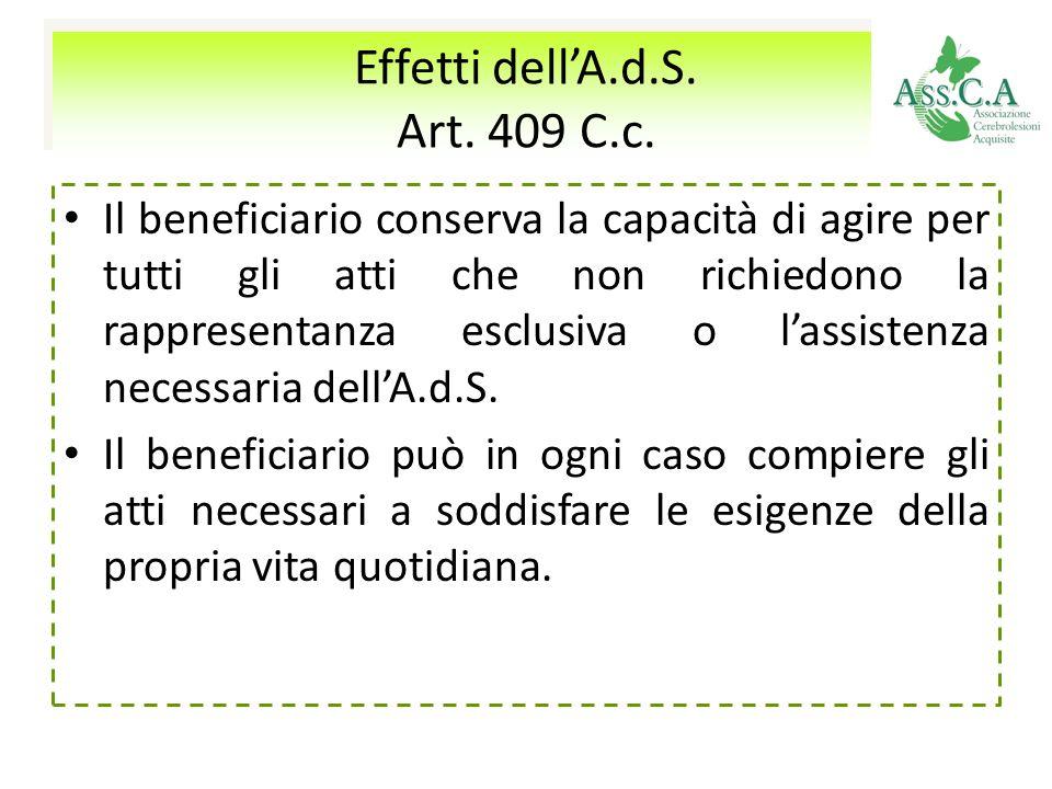 Effetti dellA.d.S. Art. 409 C.c. Effetti dellA.d.S. Art. 409 C.c. Il beneficiario conserva la capacità di agire per tutti gli atti che non richiedono