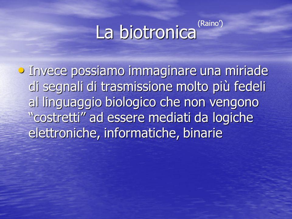 La biotronica Invece possiamo immaginare una miriade di segnali di trasmissione molto più fedeli al linguaggio biologico che non vengono costretti ad
