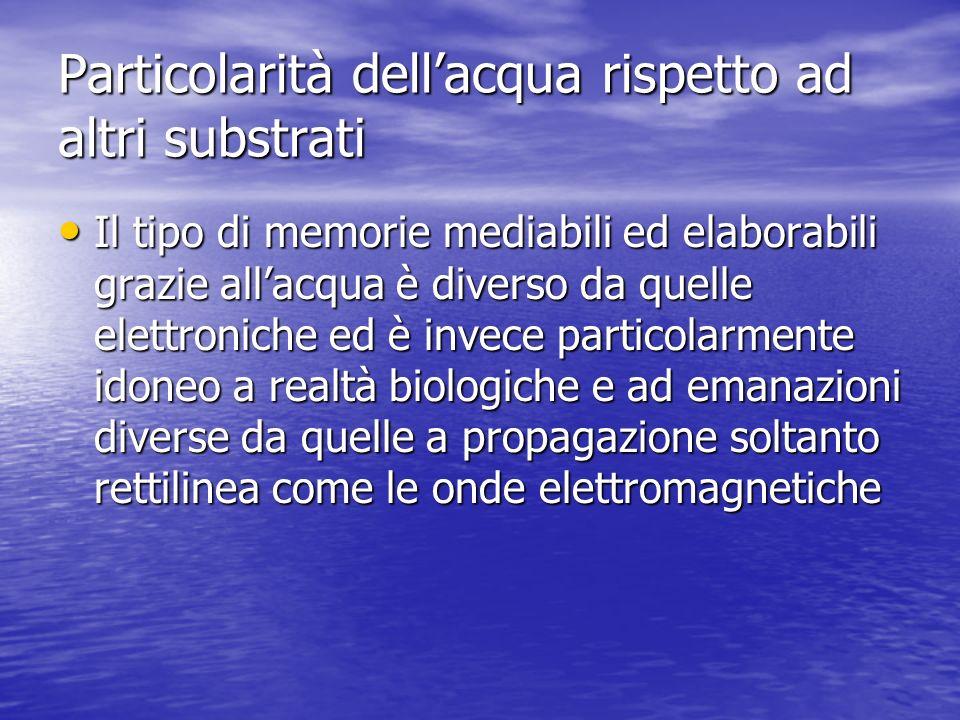 Particolarità dellacqua rispetto ad altri substrati Il tipo di memorie mediabili ed elaborabili grazie allacqua è diverso da quelle elettroniche ed è
