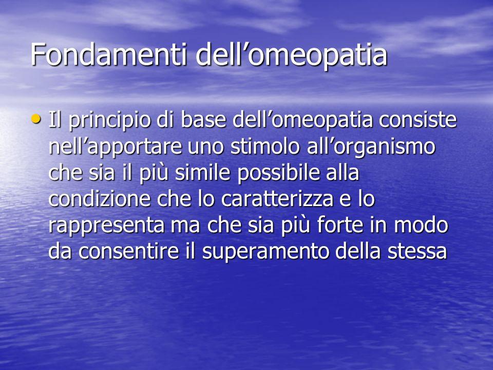 Fondamenti dellomeopatia Il principio di base dellomeopatia consiste nellapportare uno stimolo allorganismo che sia il più simile possibile alla condi