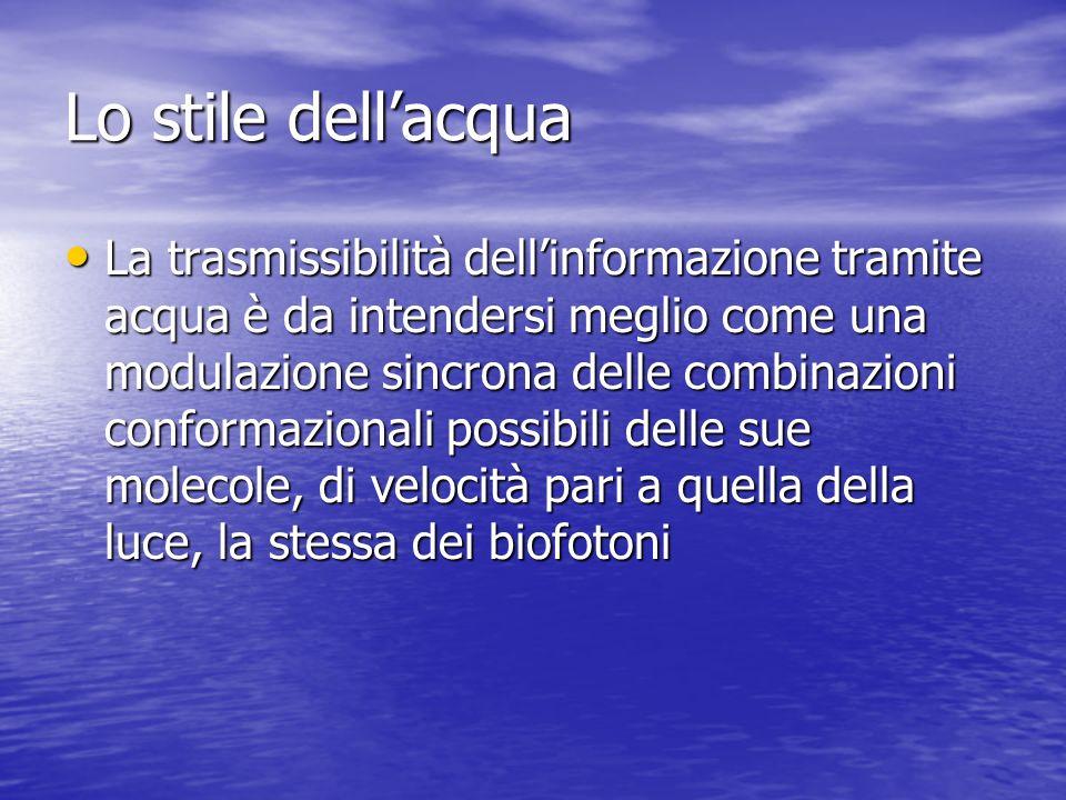 Lo stile dellacqua La trasmissibilità dellinformazione tramite acqua è da intendersi meglio come una modulazione sincrona delle combinazioni conformaz