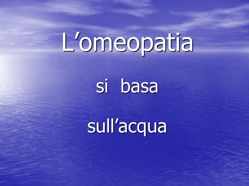 Lomeopatia Lomeopatia si basa si basa sullacqua sullacqua