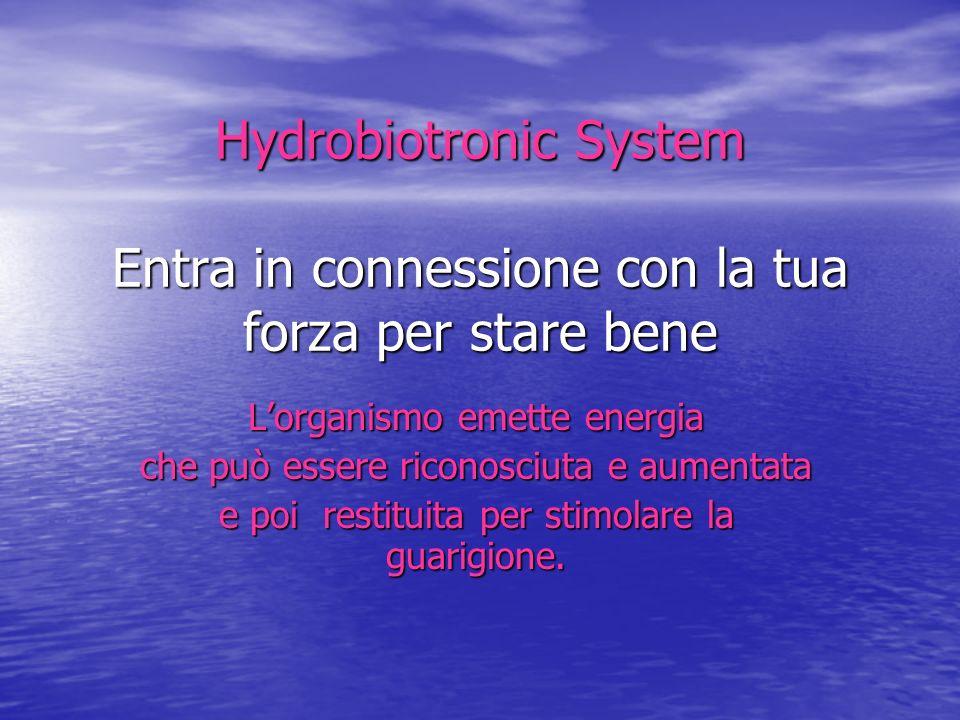 Hydrobiotronic System Entra in connessione con la tua forza per stare bene Lorganismo emette energia che può essere riconosciuta e aumentata e poi res