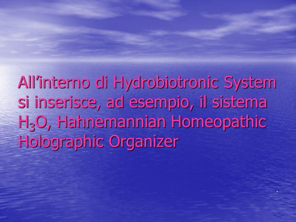 Allinterno di Hydrobiotronic System si inserisce, ad esempio, il sistema H 3 O, Hahnemannian Homeopathic Holographic Organizer