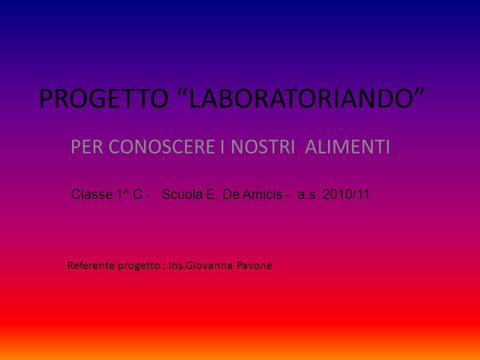 PROGETTO LABORATORIANDO PER CONOSCERE I NOSTRI ALIMENTI Classe 1^ C - Scuola E. De Amicis - a.s. 2010/11 Referente progetto : Ins.Giovanna Pavone