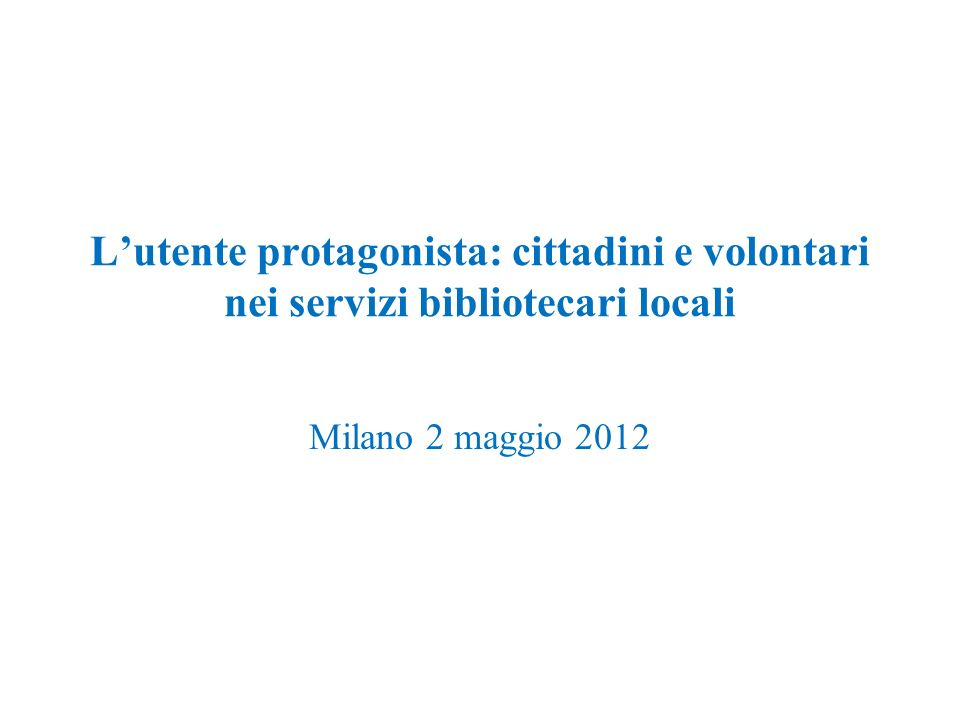 Lutente protagonista: cittadini e volontari nei servizi bibliotecari locali Milano 2 maggio 2012
