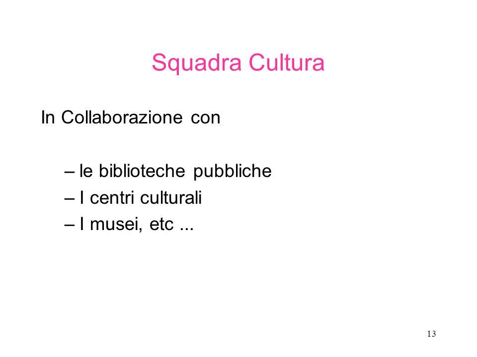 13 Squadra Cultura In Collaborazione con –le biblioteche pubbliche –I centri culturali –I musei, etc...