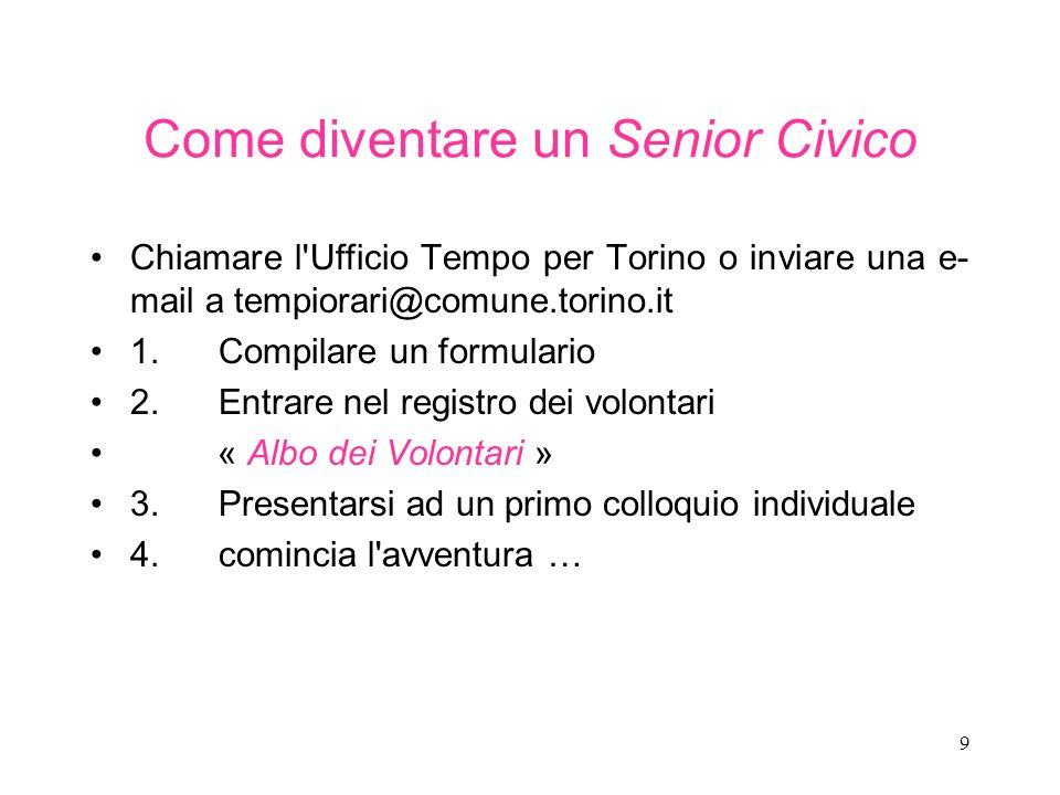 9 Come diventare un Senior Civico Chiamare l'Ufficio Tempo per Torino o inviare una e- mail a tempiorari@comune.torino.it 1. Compilare un formulario 2