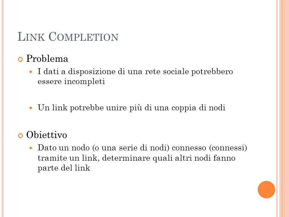 L INK C OMPLETION Problema I dati a disposizione di una rete sociale potrebbero essere incompleti Un link potrebbe unire più di una coppia di nodi Obiettivo Dato un nodo (o una serie di nodi) connesso (connessi) tramite un link, determinare quali altri nodi fanno parte del link