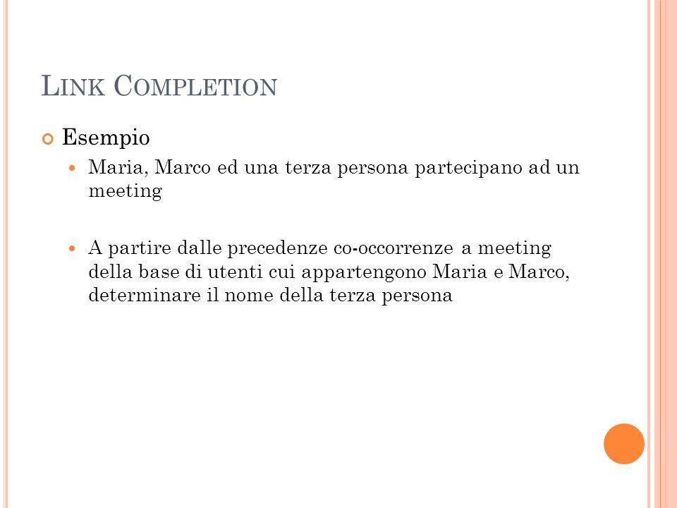 L INK C OMPLETION Esempio Maria, Marco ed una terza persona partecipano ad un meeting A partire dalle precedenze co-occorrenze a meeting della base di utenti cui appartengono Maria e Marco, determinare il nome della terza persona