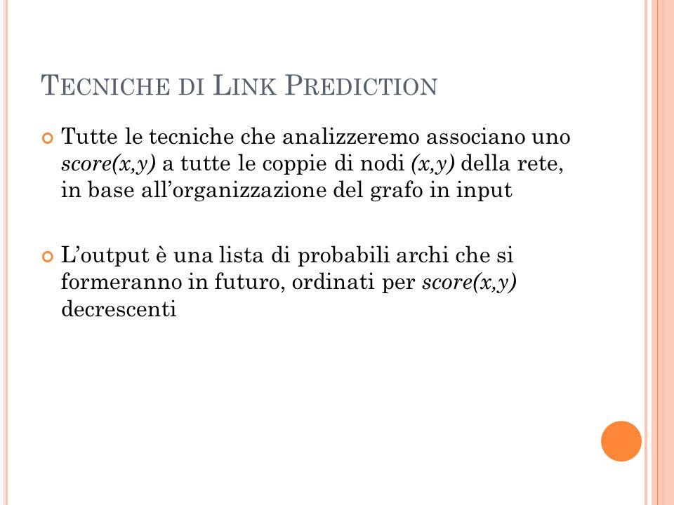 T ECNICHE DI L INK P REDICTION Tutte le tecniche che analizzeremo associano uno score(x,y) a tutte le coppie di nodi (x,y) della rete, in base allorganizzazione del grafo in input Loutput è una lista di probabili archi che si formeranno in futuro, ordinati per score(x,y) decrescenti