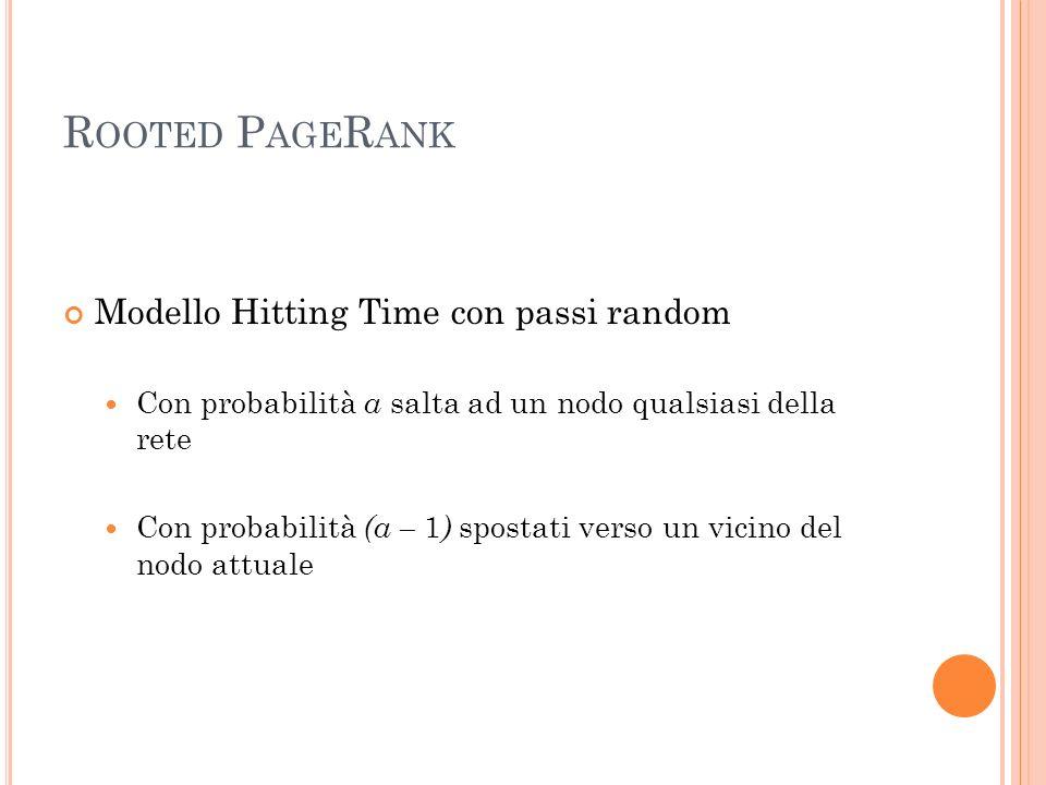 R OOTED P AGE R ANK Modello Hitting Time con passi random Con probabilità a salta ad un nodo qualsiasi della rete Con probabilità (a – 1 ) spostati verso un vicino del nodo attuale