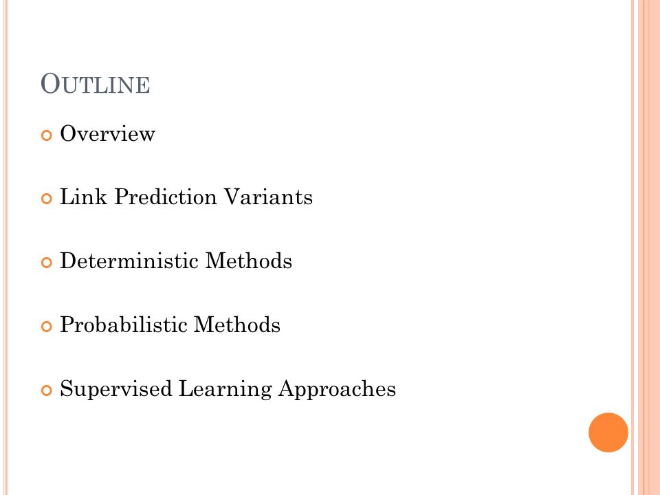 O UTLINE Overview Link Prediction Variants Deterministic Methods Probabilistic Methods Supervised Learning Approaches