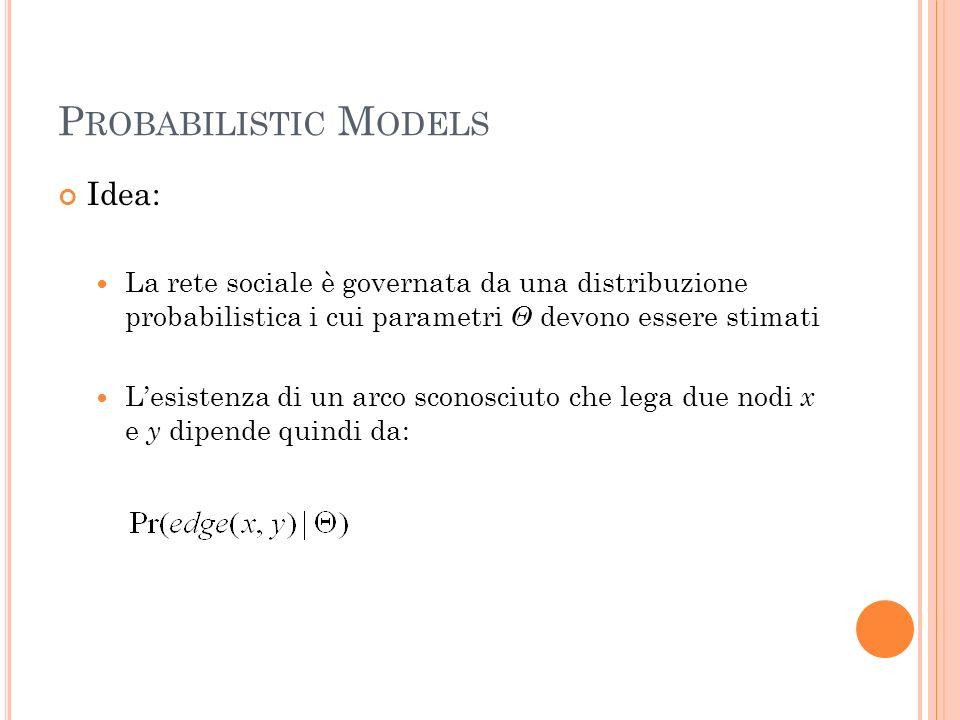 P ROBABILISTIC M ODELS Idea: La rete sociale è governata da una distribuzione probabilistica i cui parametri Θ devono essere stimati Lesistenza di un arco sconosciuto che lega due nodi x e y dipende quindi da:
