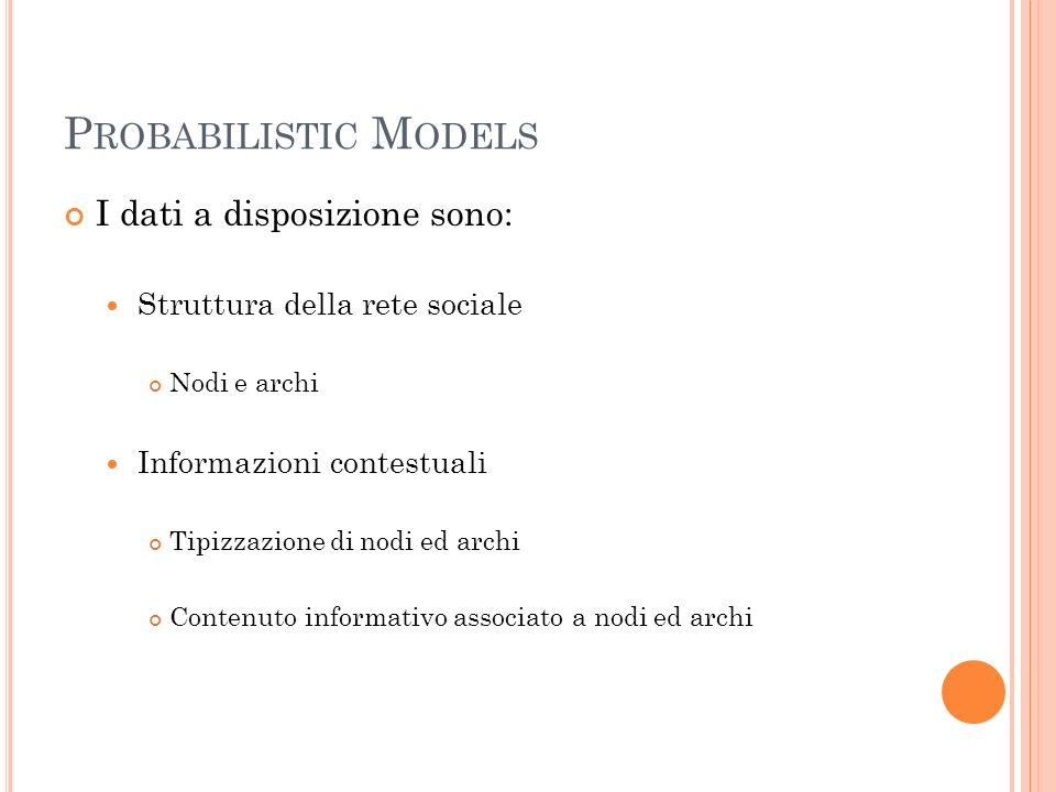 P ROBABILISTIC M ODELS I dati a disposizione sono: Struttura della rete sociale Nodi e archi Informazioni contestuali Tipizzazione di nodi ed archi Contenuto informativo associato a nodi ed archi