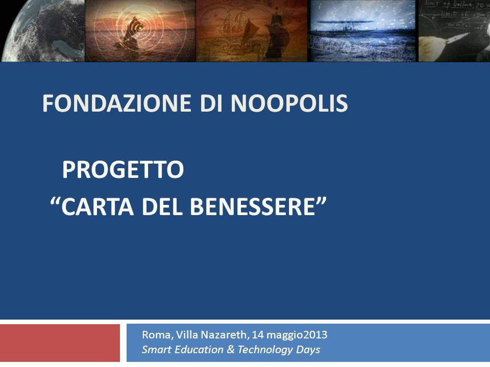 FONDAZIONE DI NOOPOLIS PROGETTO CARTA DEL BENESSERE Roma, Villa Nazareth, 14 maggio2013 Smart Education & Technology Days