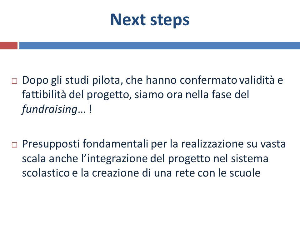 Next steps Dopo gli studi pilota, che hanno confermato validità e fattibilità del progetto, siamo ora nella fase del fundraising… ! Presupposti fondam