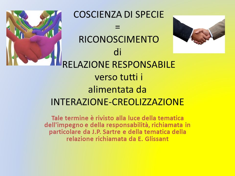 COSCIENZA DI SPECIE = RICONOSCIMENTO di RELAZIONE RESPONSABILE verso tutti i alimentata da INTERAZIONE-CREOLIZZAZIONE Tale termine è rivisto alla luce della tematica dell impegno e della responsabilità, richiamata in particolare da J.P.