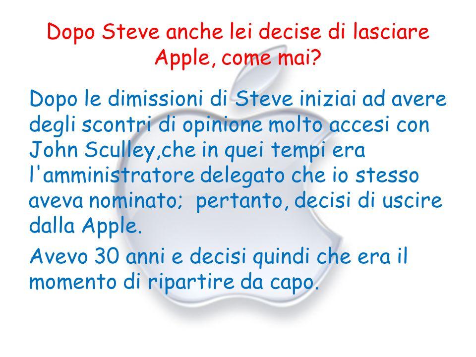 Dopo Steve anche lei decise di lasciare Apple, come mai? Dopo le dimissioni di Steve iniziai ad avere degli scontri di opinione molto accesi con John
