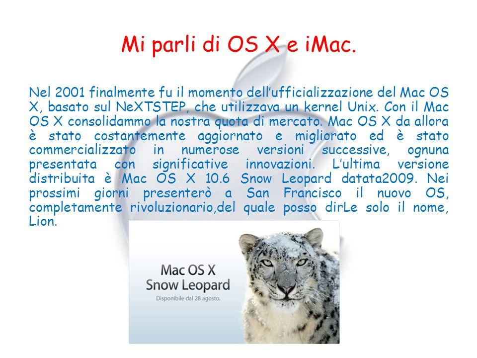Mi parli di OS X e iMac. Nel 2001 finalmente fu il momento dellufficializzazione del Mac OS X, basato sul NeXTSTEP, che utilizzava un kernel Unix. Con