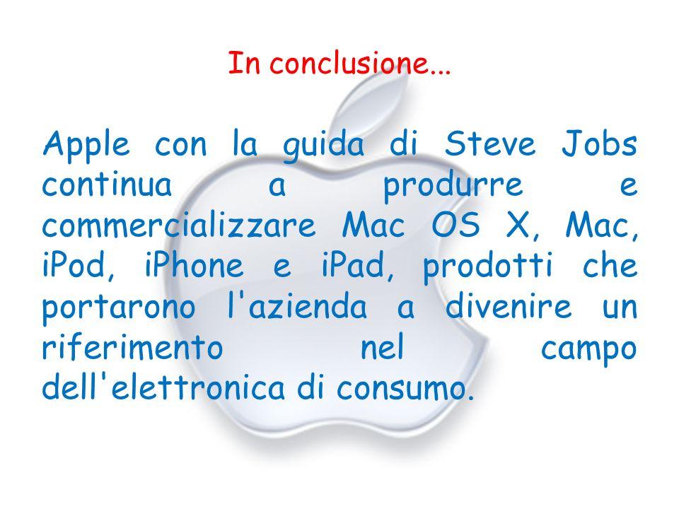 In conclusione... Apple con la guida di Steve Jobs continua a produrre e commercializzare Mac OS X, Mac, iPod, iPhone e iPad, prodotti che portarono l