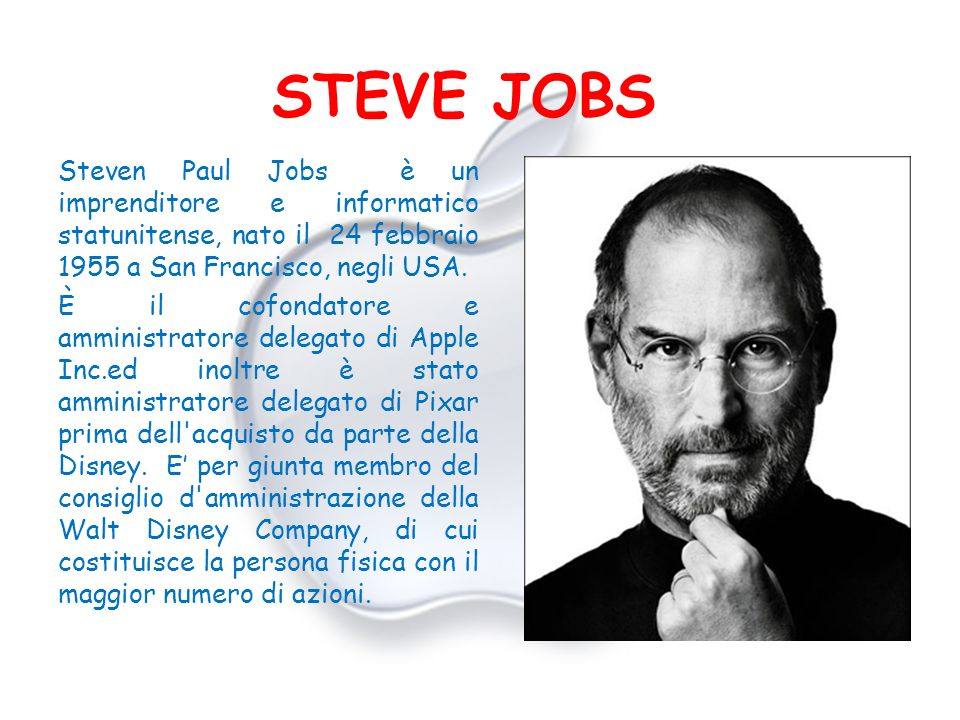 STEVE JOBS Steven Paul Jobs è un imprenditore e informatico statunitense, nato il 24 febbraio 1955 a San Francisco, negli USA. È il cofondatore e ammi