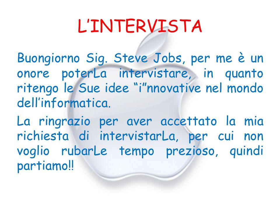 LINTERVISTA Buongiorno Sig. Steve Jobs, per me è un onore poterLa intervistare, in quanto ritengo le Sue idee innovative nel mondo dellinformatica. La