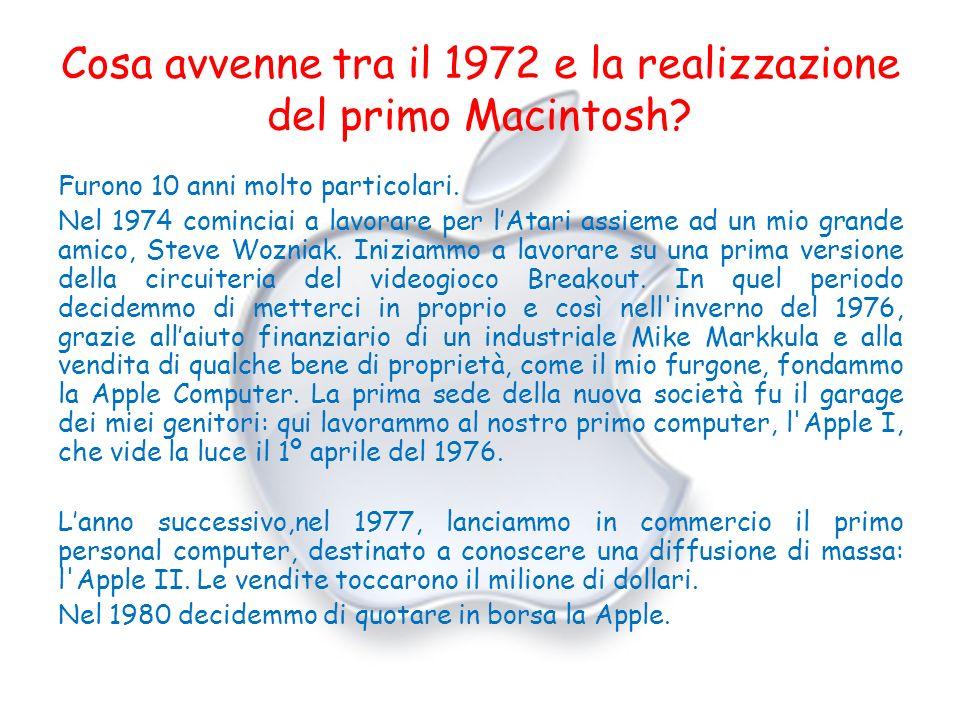 Cosa avvenne tra il 1972 e la realizzazione del primo Macintosh? Furono 10 anni molto particolari. Nel 1974 cominciai a lavorare per lAtari assieme ad
