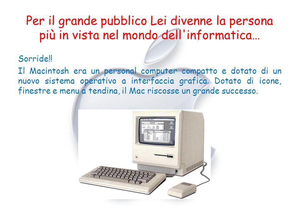 Per il grande pubblico Lei divenne la persona più in vista nel mondo dell'informatica… Sorride!! Il Macintosh era un personal computer compatto e dota